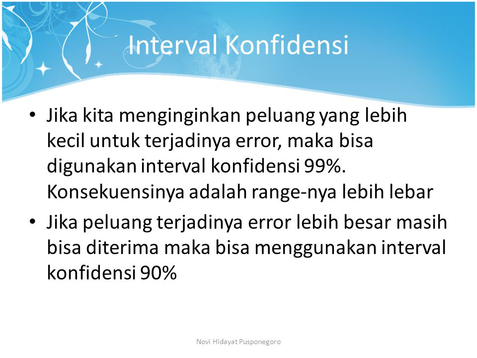 Interval Konfidensi Jika kita menginginkan peluang yang lebih kecil untuk terjadinya error, maka bisa digunakan interval konfidensi 99%. Konsekuensiny