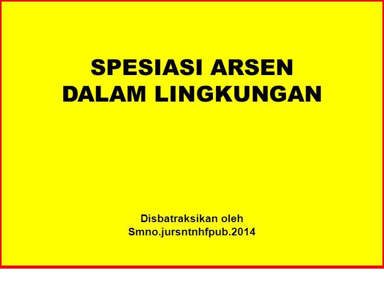 SPESIASI ARSEN DALAM LINGKUNGAN Disbatraksikan oleh Smno.jursntnhfpub.2014