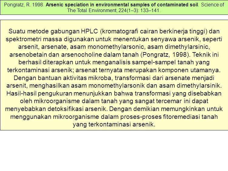 Suatu metode gabungan HPLC (kromatografi cairan berkinerja tinggi) dan spektrometri massa digunakan untuk menentukan senyawa arsenik, seperti arsenit, arsenate, asam monomethylarsonic, asam dimethylarsinic, arsenobetain dan arsenocholine dalam tanah (Pongratz, 1998).