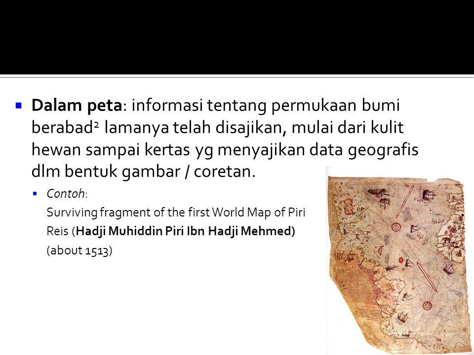  Dalam peta: informasi tentang permukaan bumi berabad 2 lamanya telah disajikan, mulai dari kulit hewan sampai kertas yg menyajikan data geografis dlm bentuk gambar / coretan.