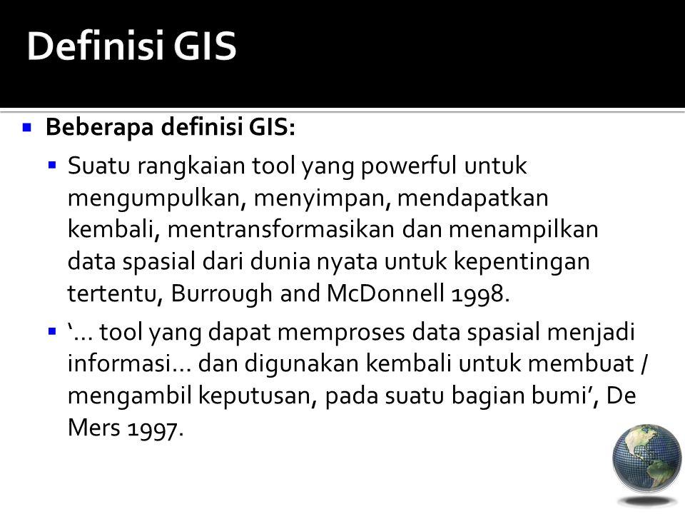  Beberapa definisi GIS:  Suatu rangkaian tool yang powerful untuk mengumpulkan, menyimpan, mendapatkan kembali, mentransformasikan dan menampilkan d