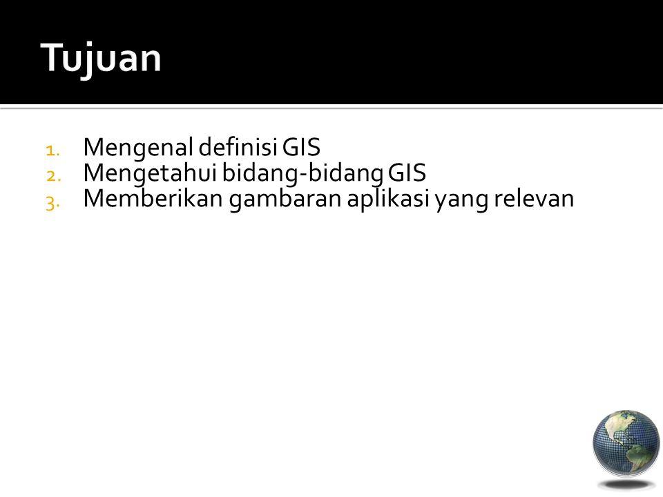 1. Mengenal definisi GIS 2. Mengetahui bidang-bidang GIS 3. Memberikan gambaran aplikasi yang relevan