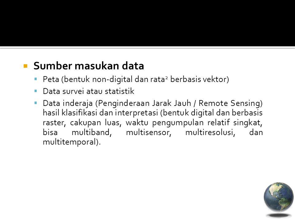  Sumber masukan data  Peta (bentuk non-digital dan rata 2 berbasis vektor)  Data survei atau statistik  Data inderaja (Penginderaan Jarak Jauh / R