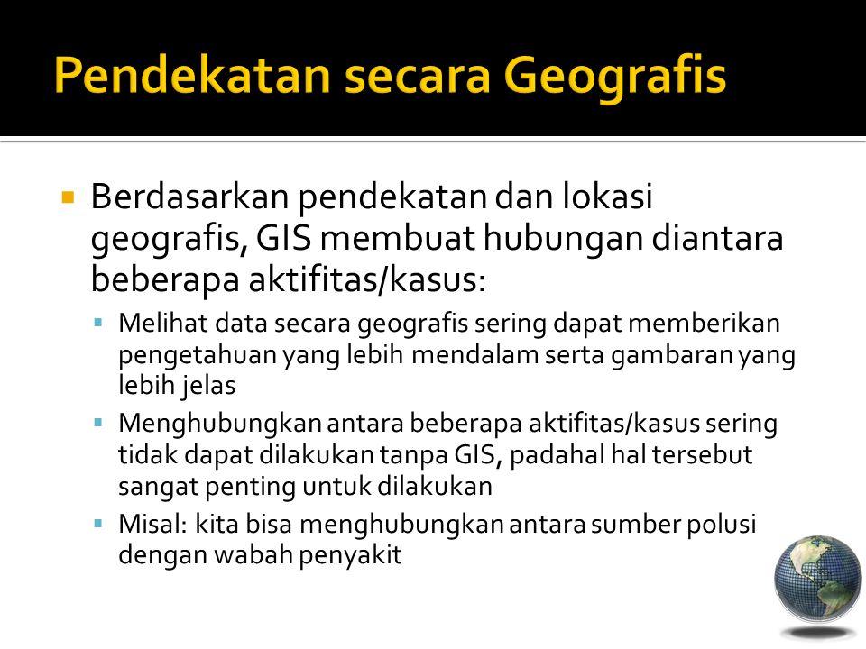  Berdasarkan pendekatan dan lokasi geografis, GIS membuat hubungan diantara beberapa aktifitas/kasus:  Melihat data secara geografis sering dapat me
