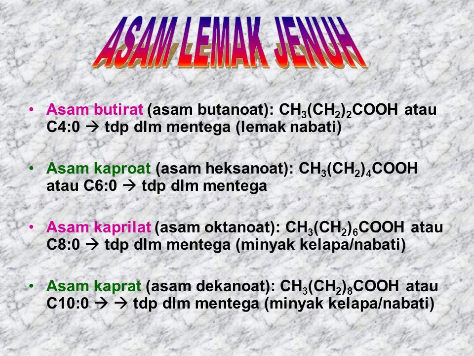 Asam butirat (asam butanoat): CH 3 (CH 2 ) 2 COOH atau C4:0  tdp dlm mentega (lemak nabati) Asam kaproat (asam heksanoat): CH 3 (CH 2 ) 4 COOH atau C