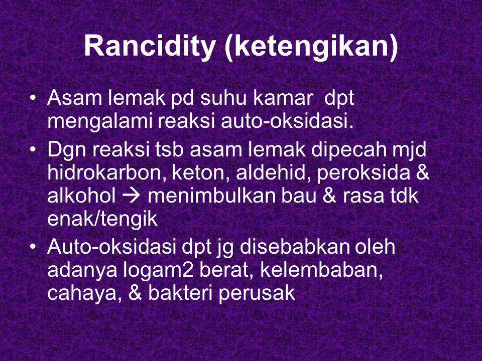 Rancidity (ketengikan) Asam lemak pd suhu kamar dpt mengalami reaksi auto-oksidasi. Dgn reaksi tsb asam lemak dipecah mjd hidrokarbon, keton, aldehid,