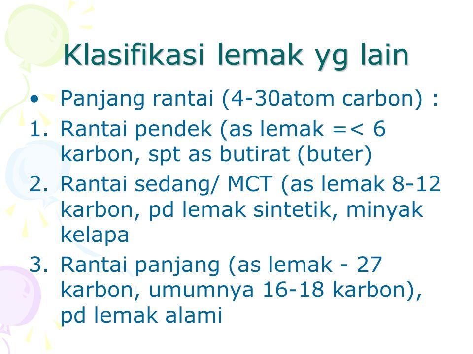 Klasifikasi lemak yg lain Panjang rantai (4-30atom carbon) : 1.Rantai pendek (as lemak =< 6 karbon, spt as butirat (buter) 2.Rantai sedang/ MCT (as lemak 8-12 karbon, pd lemak sintetik, minyak kelapa 3.Rantai panjang (as lemak - 27 karbon, umumnya 16-18 karbon), pd lemak alami