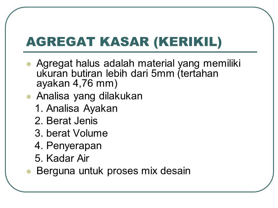 AGREGAT KASAR (KERIKIL) Agregat halus adalah material yang memiliki ukuran butiran lebih dari 5mm (tertahan ayakan 4,76 mm) Analisa yang dilakukan 1.