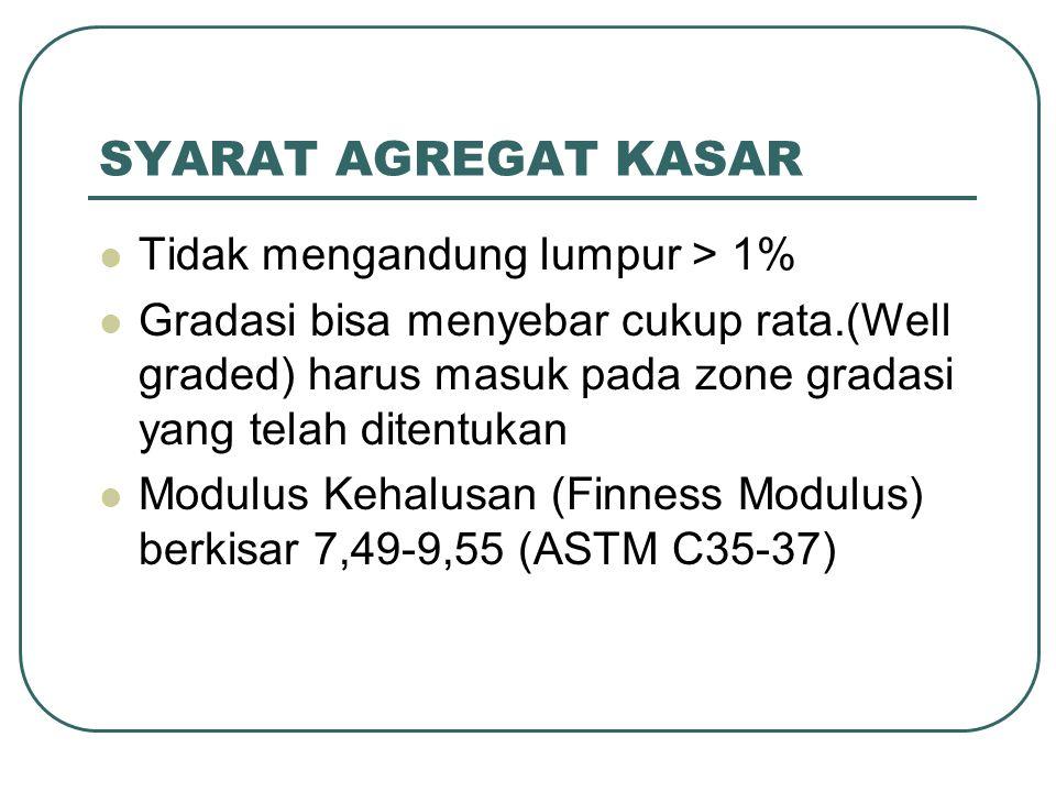 SYARAT AGREGAT KASAR Tidak mengandung lumpur > 1% Gradasi bisa menyebar cukup rata.(Well graded) harus masuk pada zone gradasi yang telah ditentukan Modulus Kehalusan (Finness Modulus) berkisar 7,49-9,55 (ASTM C35-37)