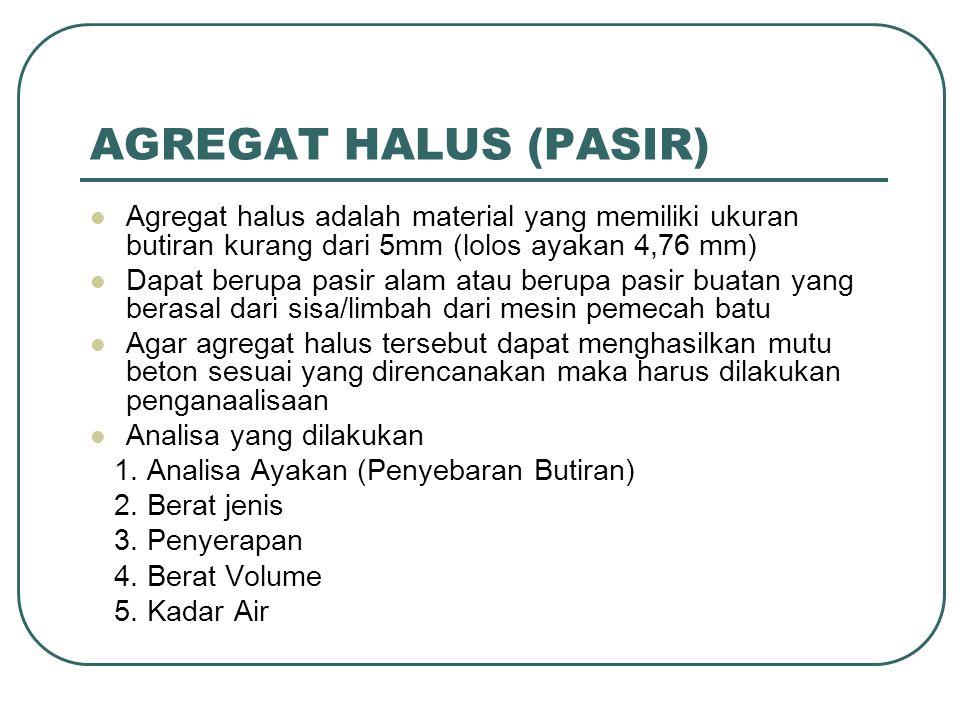 SYARAT AGREGAT HALUS Tidak mengandung lumpur > 5% Gradasi bisa menyebar cukup rata.(Well graded) harus masuk pada zone gradasi yang telah ditentukan Modulus Kehalusan (Finess Modulus) berkisar 2,3-3,1 (ASTM C35-37)