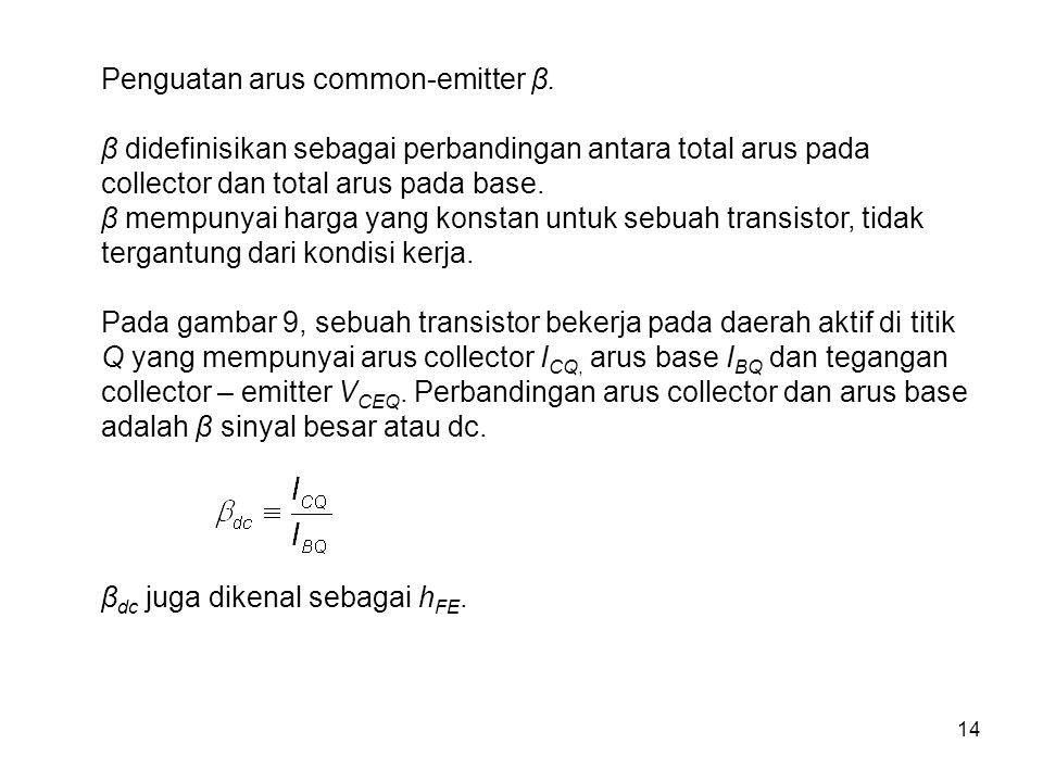 14 Penguatan arus common-emitter β. β didefinisikan sebagai perbandingan antara total arus pada collector dan total arus pada base. β mempunyai harga