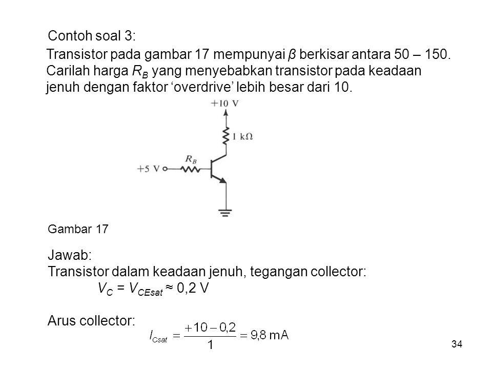 34 Contoh soal 3: Gambar 17 Transistor pada gambar 17 mempunyai β berkisar antara 50 – 150. Carilah harga R B yang menyebabkan transistor pada keadaan