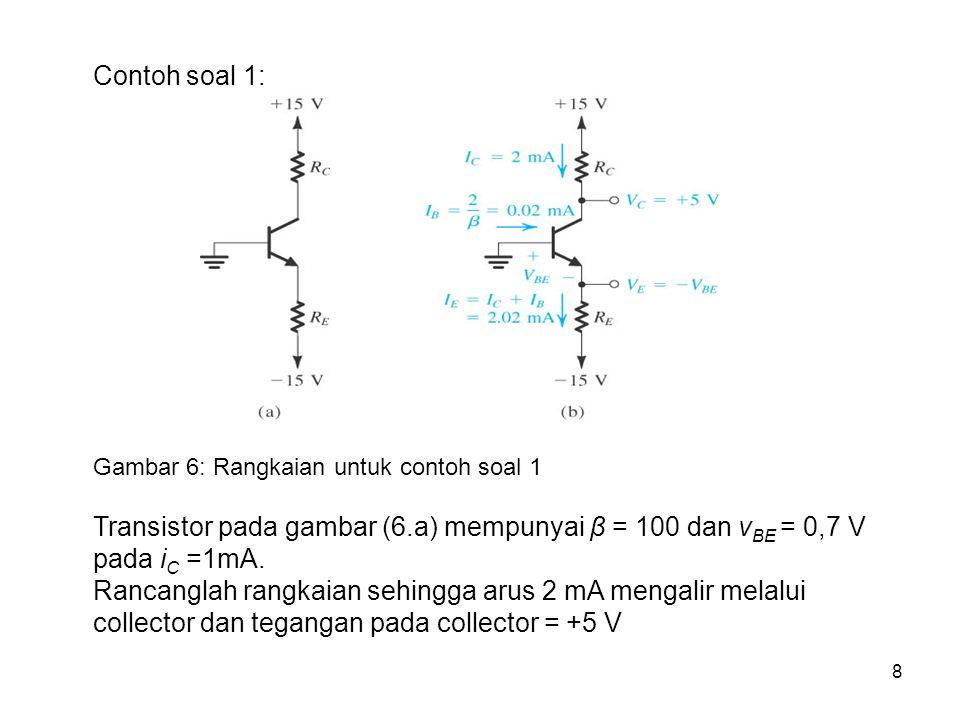 8 Contoh soal 1: Gambar 6: Rangkaian untuk contoh soal 1 Transistor pada gambar (6.a) mempunyai β = 100 dan v BE = 0,7 V pada i C =1mA. Rancanglah ran