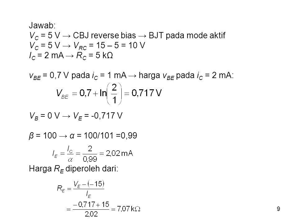 9 Jawab: V C = 5 V → CBJ reverse bias → BJT pada mode aktif V C = 5 V → V RC = 15 – 5 = 10 V I C = 2 mA → R C = 5 kΩ v BE = 0,7 V pada i C = 1 mA → ha