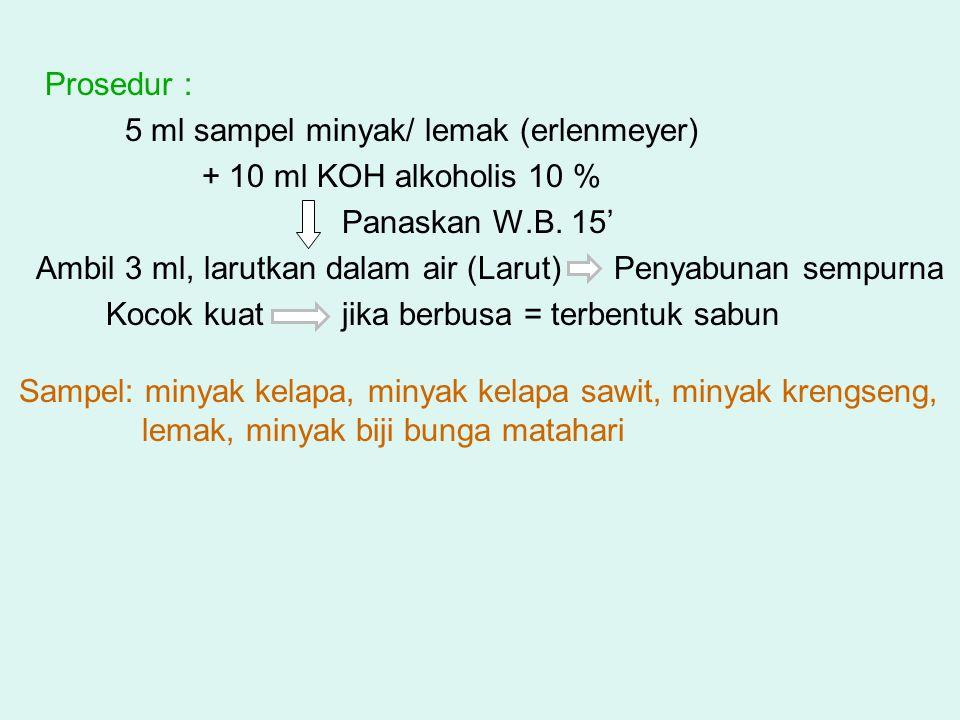 Prosedur : 5 ml sampel minyak/ lemak (erlenmeyer) + 10 ml KOH alkoholis 10 % Panaskan W.B. 15' Ambil 3 ml, larutkan dalam air (Larut) Penyabunan sempu