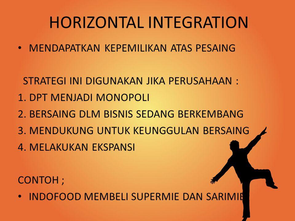 HORIZONTAL INTEGRATION MENDAPATKAN KEPEMILIKAN ATAS PESAING STRATEGI INI DIGUNAKAN JIKA PERUSAHAAN : 1. DPT MENJADI MONOPOLI 2. BERSAING DLM BISNIS SE