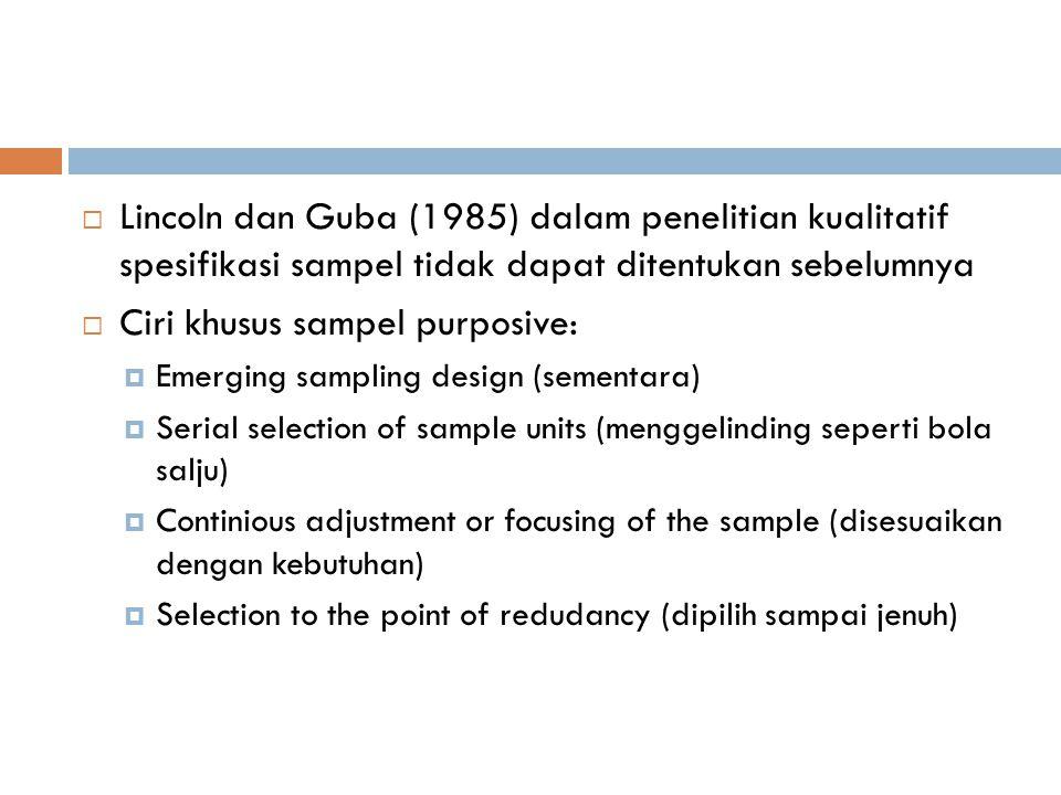  Lincoln dan Guba (1985) dalam penelitian kualitatif spesifikasi sampel tidak dapat ditentukan sebelumnya  Ciri khusus sampel purposive:  Emerging