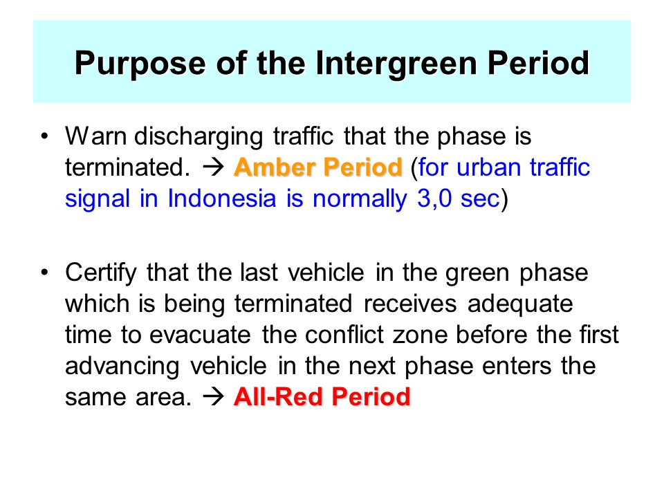 Purpose of the Intergreen Period Amber PeriodWarn discharging traffic that the phase is terminated.  Amber Period (for urban traffic signal in Indone