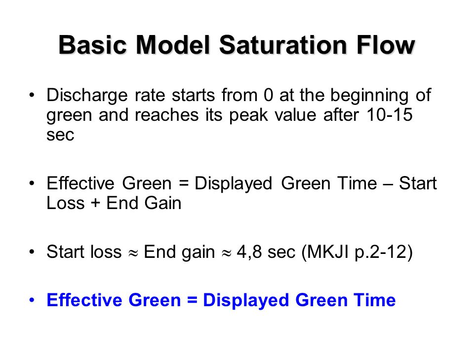Basic Model Saturation Flow Discharge rate starts from 0 at the beginning of green and reaches its peak value after 10-15 sec Effective Green = Displa