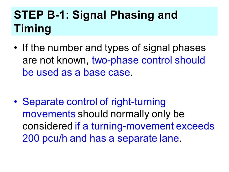 STEP B-1: Signal Phasing and Timing If the number and types of signal phases are not known, two-phase control should be used as a base case. Separate