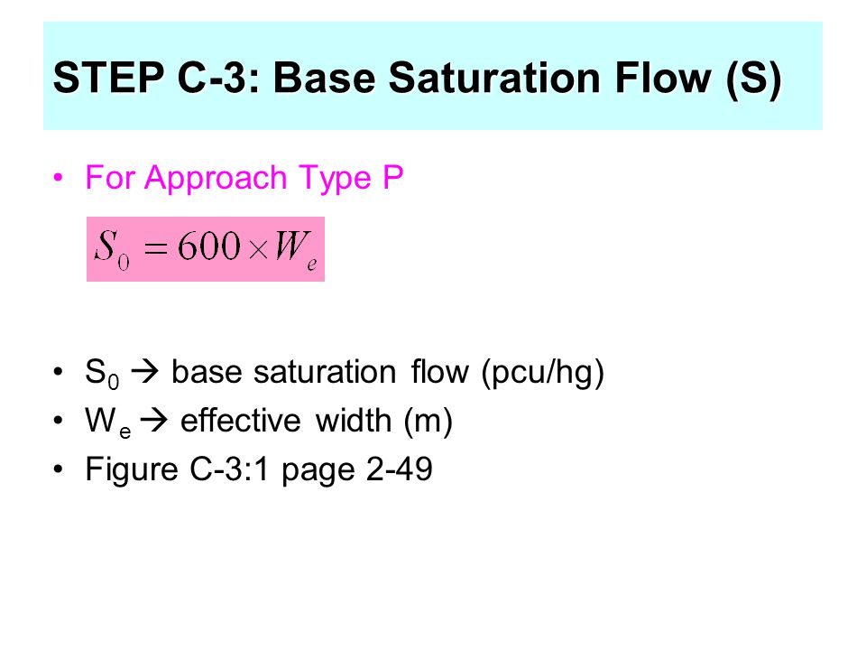 For Approach Type P S 0  base saturation flow (pcu/hg) W e  effective width (m) Figure C-3:1 page 2-49 STEP C-3: Base Saturation Flow (S)