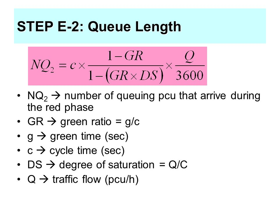 STEP E-2: Queue Length NQ 2  number of queuing pcu that arrive during the red phase GR  green ratio = g/c g  green time (sec) c  cycle time (sec)