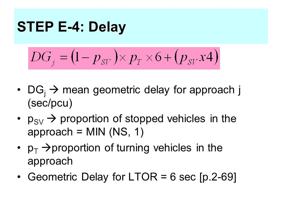 STEP E-4: Delay DG j  mean geometric delay for approach j (sec/pcu) p SV  proportion of stopped vehicles in the approach = MIN (NS, 1) p T  proport
