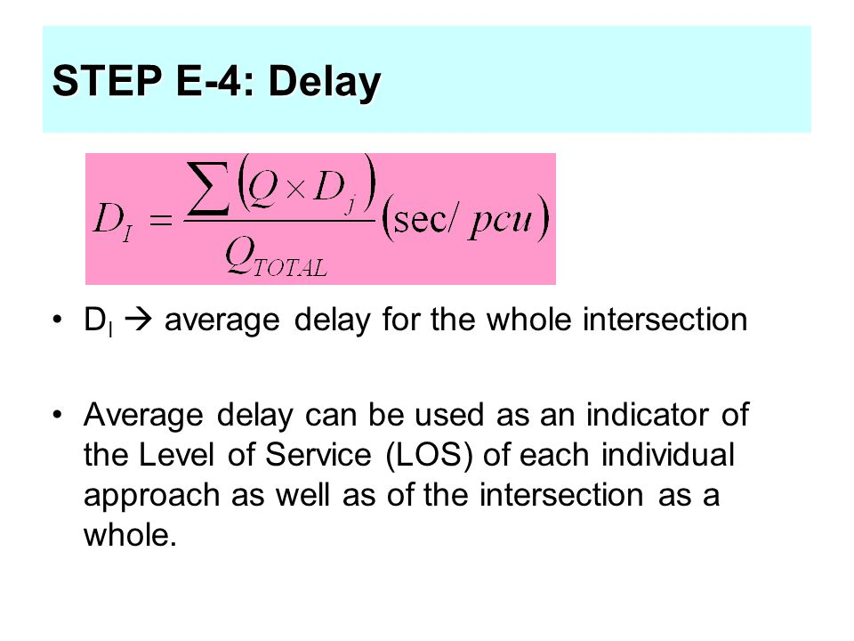 STEP E-4: Delay D I  average delay for the whole intersection Average delay can be used as an indicator of the Level of Service (LOS) of each individ