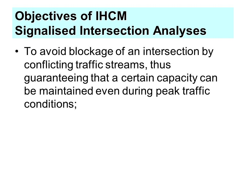 Objectives of IHCM Signalised Intersection Analyses To facilitate the crossing of a major road by vehicles and/or pedestrians from a minor road; To reduce the number of traffic accidents caused by collisions between vehicles in conflicting directions.