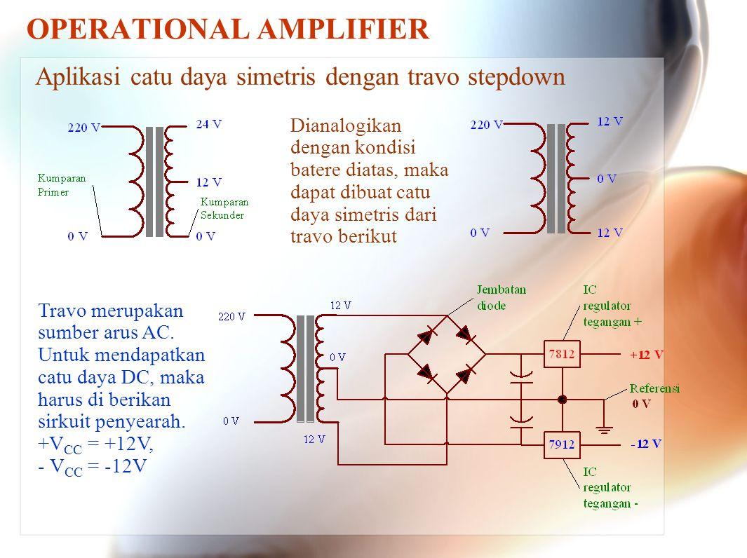 OPERATIONAL AMPLIFIER Aplikasi catu daya simetris dengan travo stepdown Dianalogikan dengan kondisi batere diatas, maka dapat dibuat catu daya simetri