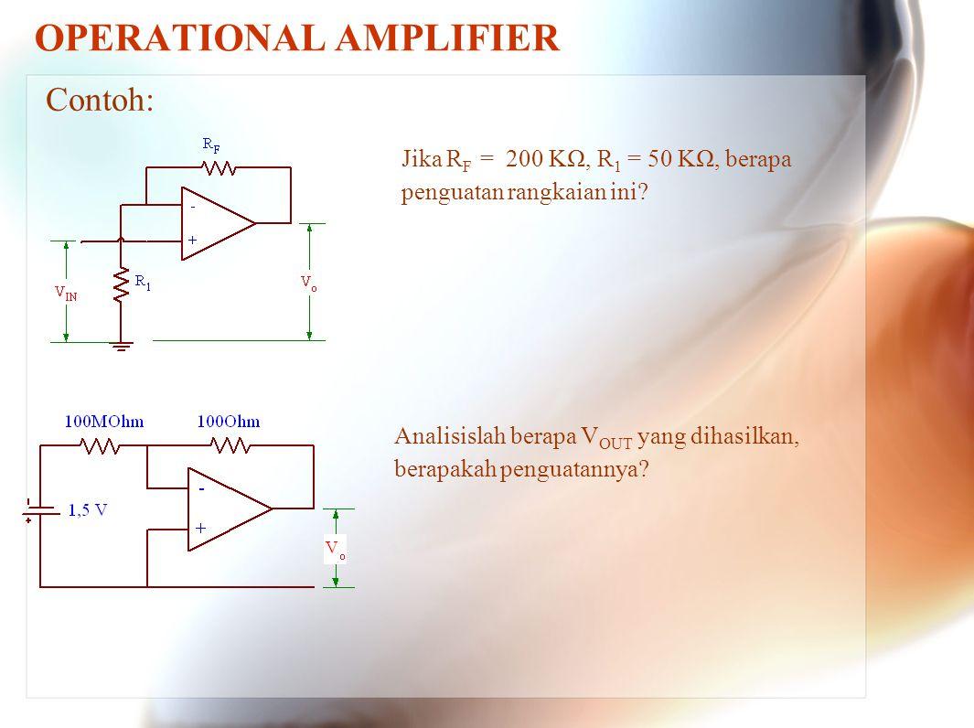 OPERATIONAL AMPLIFIER Contoh: Jika R F = 200 KΩ, R 1 = 50 KΩ, berapa penguatan rangkaian ini? Analisislah berapa V OUT yang dihasilkan, berapakah peng