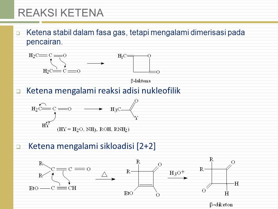 REAKSI KETENA  Ketena stabil dalam fasa gas, tetapi mengalami dimerisasi pada pencairan.  Ketena mengalami reaksi adisi nukleofilik  Ketena mengala
