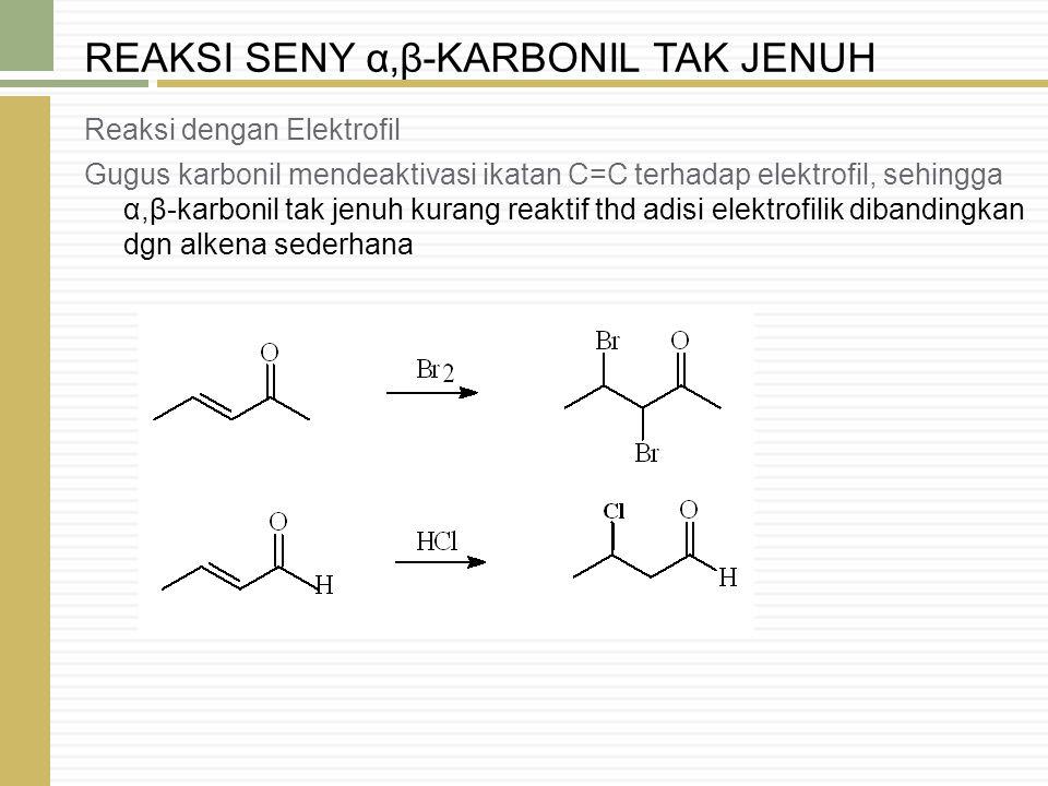 Reaksi dengan Elektrofil Gugus karbonil mendeaktivasi ikatan C=C terhadap elektrofil, sehingga α,β-karbonil tak jenuh kurang reaktif thd adisi elektro