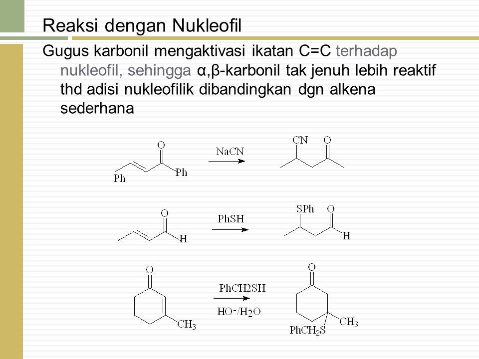 Reaksi dengan Nukleofil Gugus karbonil mengaktivasi ikatan C=C terhadap nukleofil, sehingga α,β-karbonil tak jenuh lebih reaktif thd adisi nukleofilik