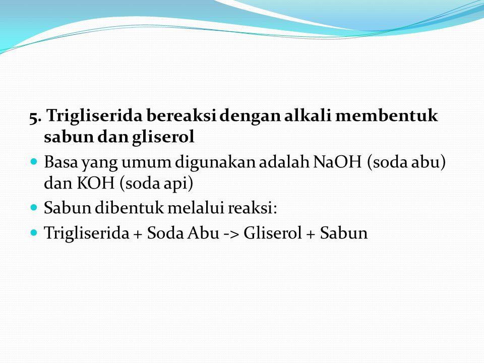 5. Trigliserida bereaksi dengan alkali membentuk sabun dan gliserol Basa yang umum digunakan adalah NaOH (soda abu) dan KOH (soda api) Sabun dibentuk