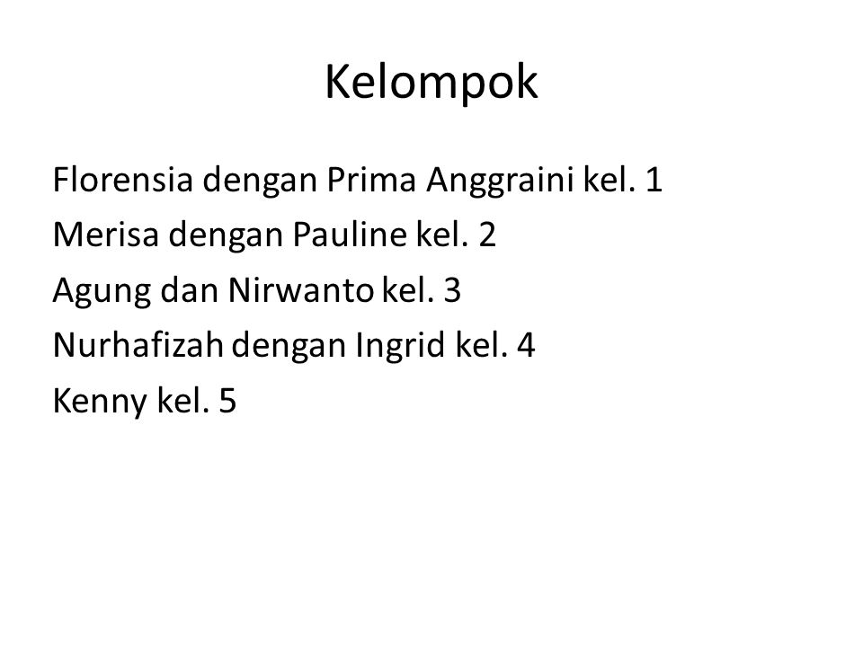 Kelompok Florensia dengan Prima Anggraini kel. 1 Merisa dengan Pauline kel. 2 Agung dan Nirwanto kel. 3 Nurhafizah dengan Ingrid kel. 4 Kenny kel. 5