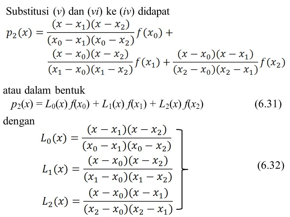 Substitusi (v) dan (vi) ke (iv) didapat atau dalam bentuk p 2 (x) = L 0 (x) f(x 0 ) + L 1 (x) f(x 1 ) + L 2 (x) f(x 2 ) (6.31) dengan (6.32)