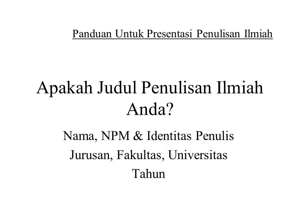 Apakah Judul Penulisan Ilmiah Anda? Nama, NPM & Identitas Penulis Jurusan, Fakultas, Universitas Tahun Panduan Untuk Presentasi Penulisan Ilmiah