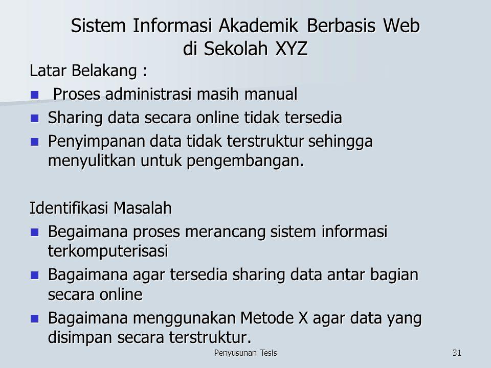Sistem Informasi Akademik Berbasis Web di Sekolah XYZ Latar Belakang : Proses administrasi masih manual Proses administrasi masih manual Sharing data secara online tidak tersedia Sharing data secara online tidak tersedia Penyimpanan data tidak terstruktur sehingga menyulitkan untuk pengembangan.