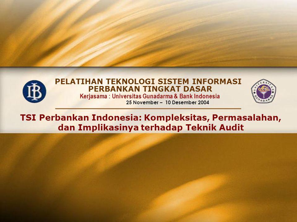 PELATIHAN TEKNOLOGI SISTEM INFORMASI Kerjasama : Universitas Gunadarma & Bank Indonesia 25 November – 10 Desember 2004 PERBANKAN TINGKAT DASAR TSI Perbankan Indonesia: Kompleksitas, Permasalahan, dan Implikasinya terhadap Teknik Audit