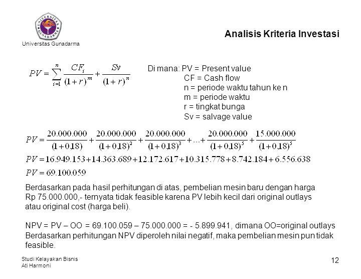 Universitas Gunadarma Studi Kelayakan Bisnis Ati Harmoni 12 Analisis Kriteria Investasi Di mana: PV = Present value CF = Cash flow n = periode waktu t