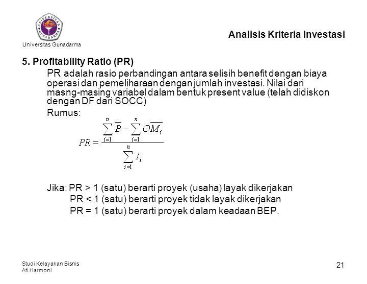 Universitas Gunadarma Studi Kelayakan Bisnis Ati Harmoni 21 Analisis Kriteria Investasi 5. Profitability Ratio (PR) PR adalah rasio perbandingan antar