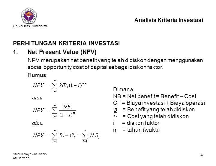 Universitas Gunadarma Studi Kelayakan Bisnis Ati Harmoni 5 Analisis Kriteria Investasi Kriteria: NPV > 0 (nol) → usaha/proyek layak (feasible) untuk dilaksanakan NPV < 0 (nol) → usaha/proyek tidak layak (feasible) untuk dilaksanakan NPV = 0 (nol) → usaha/proyek berada dalam keadaan BEP dimana TR=TC dalam bentuk present value.
