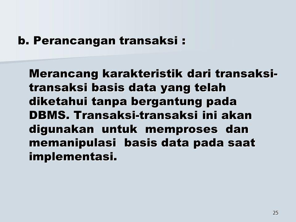 25 b. Perancangan transaksi : Merancang karakteristik dari transaksi- transaksi basis data yang telah diketahui tanpa bergantung pada DBMS. Transaksi-