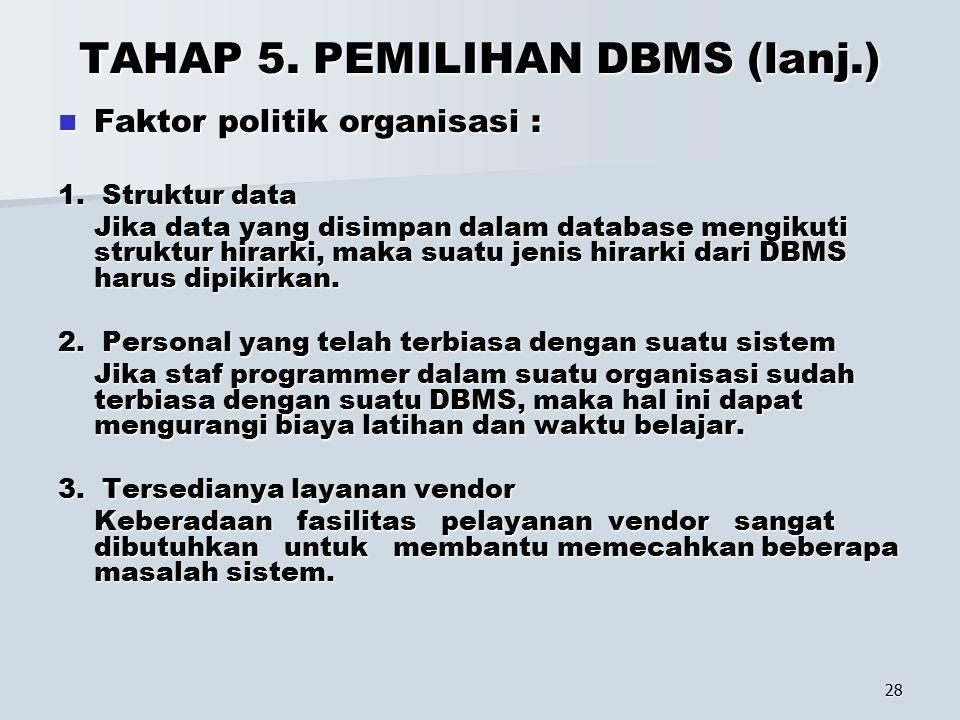 28 TAHAP 5. PEMILIHAN DBMS (lanj.) Faktor politik organisasi : Faktor politik organisasi : 1. Struktur data Jika data yang disimpan dalam database men