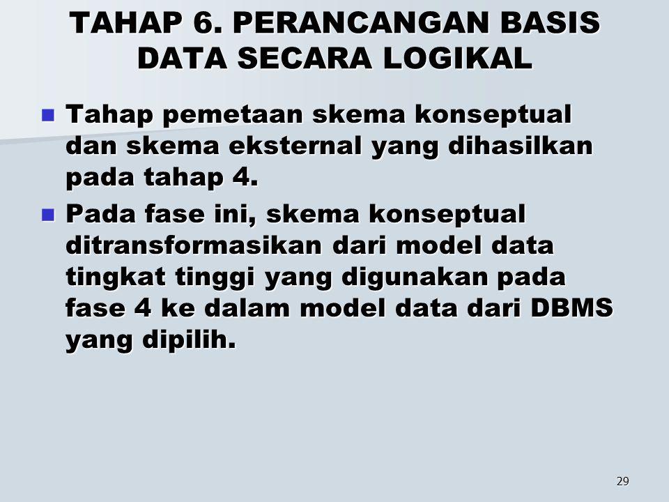 29 TAHAP 6. PERANCANGAN BASIS DATA SECARA LOGIKAL Tahap pemetaan skema konseptual dan skema eksternal yang dihasilkan pada tahap 4. Tahap pemetaan ske