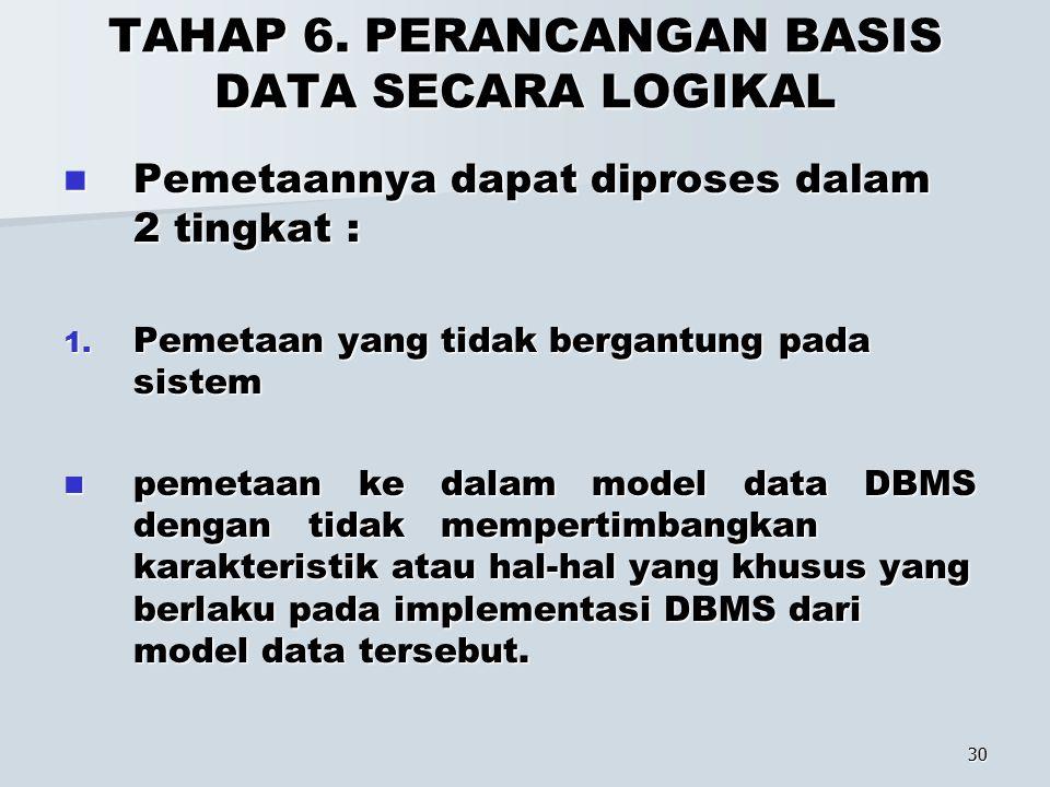 30 TAHAP 6. PERANCANGAN BASIS DATA SECARA LOGIKAL Pemetaannya dapat diproses dalam 2 tingkat : Pemetaannya dapat diproses dalam 2 tingkat : 1. Pemetaa