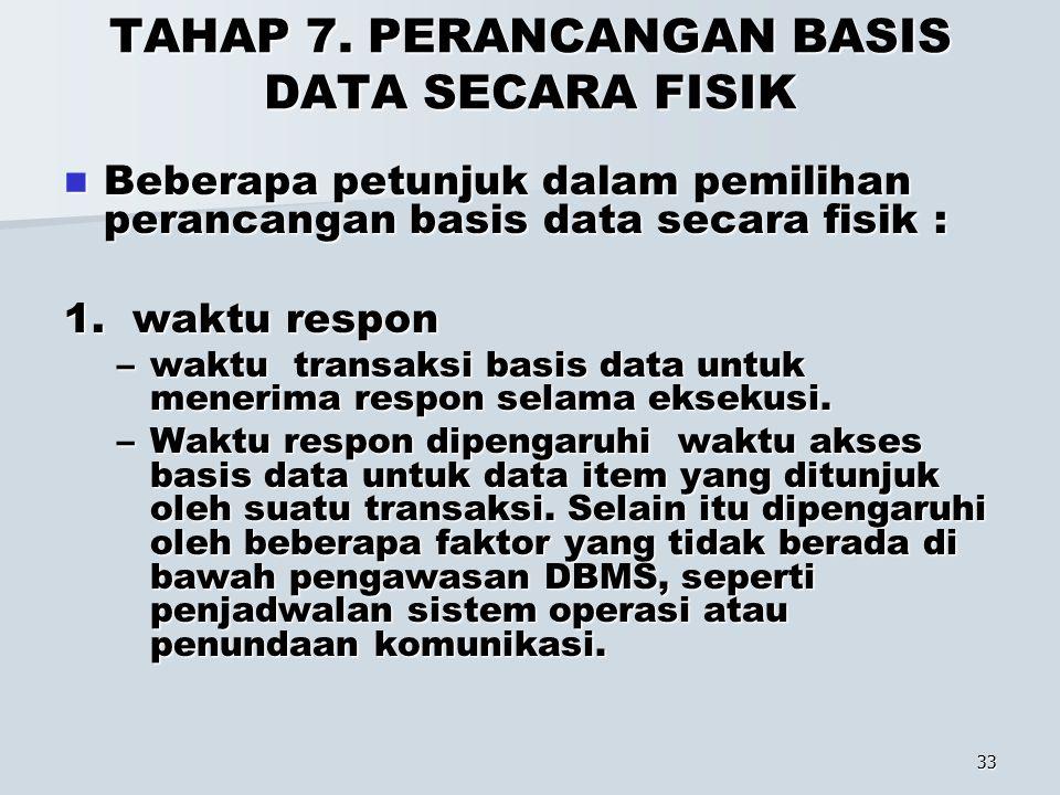 33 TAHAP 7. PERANCANGAN BASIS DATA SECARA FISIK Beberapa petunjuk dalam pemilihan perancangan basis data secara fisik : Beberapa petunjuk dalam pemili