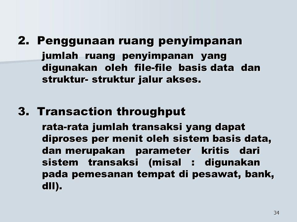 34 2. Penggunaan ruang penyimpanan jumlah ruang penyimpanan yang digunakan oleh file-file basis data dan struktur- struktur jalur akses. 3. Transactio