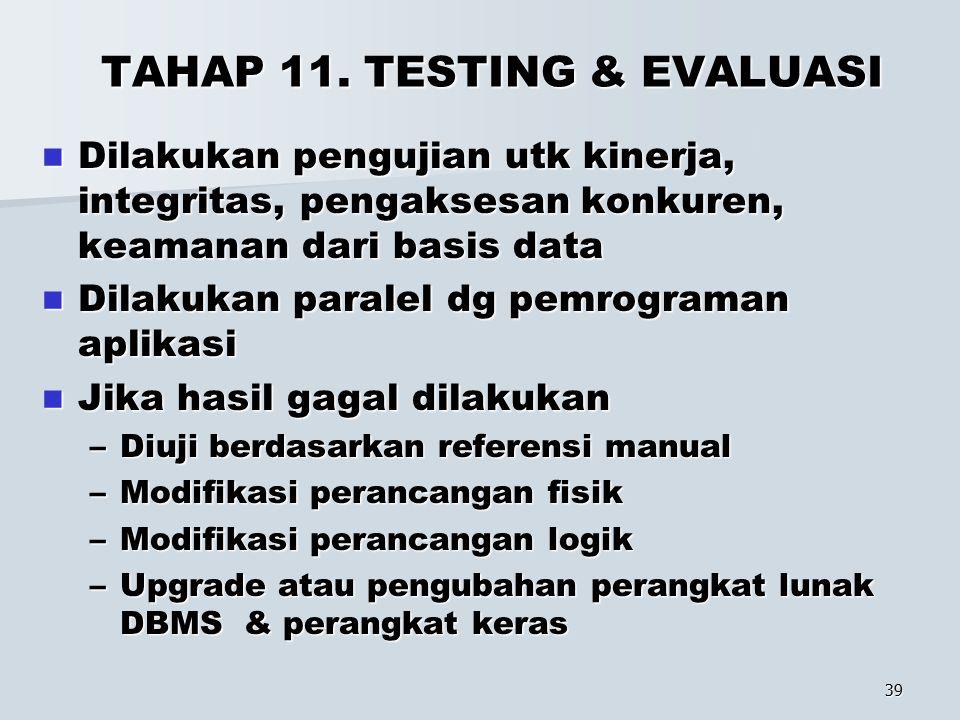 39 TAHAP 11. TESTING & EVALUASI Dilakukan pengujian utk kinerja, integritas, pengaksesan konkuren, keamanan dari basis data Dilakukan pengujian utk ki